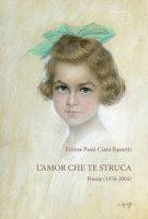 L' amor che te struca. Poesie (1976-2004) - Passi Ciani Bassetti Emma