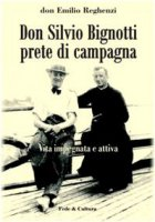 Don Silvio Bignotti prete di campagna. Vita impegnata e attiva - Reghenzi Emilio