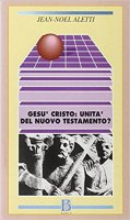 Gesù Cristo: l'unità del Nuovo Testamento? - Aletti Jean-Noël