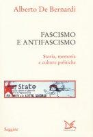 Fascismo e antifascismo. Storia, memoria e culture politiche - De Bernardi Alberto