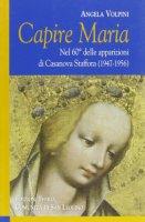 Capire Maria. Nel 60° anniversario delle apparizioni di Casanova Staffora (1947-1956) - Volpini Angela