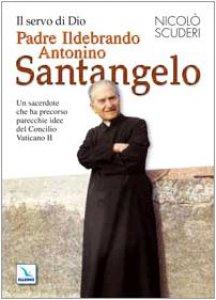 Copertina di 'Il servo di Dio Padre Ildebrando Antonino Santangelo. Un sacerdote che ha precorso parecchie idee del Concilio Vaticano II'