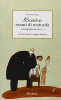 Ottantacinque celebri esami di maturità (compreso il tuo...). Grandi autori e pagine bianche - Drago Rosario