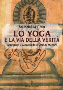 Copertina di 'Lo yoga e la via della verità. Aspirazioni e saggezza di un grande maestro'
