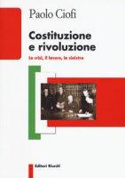 Costituzione e rivoluzione. La crisi, il lavoro, la sinistra - Ciofi Paolo