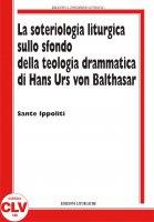 La soteriologia liturgica sullo sfondo della teologia drammatica di Hans Urs von Balthasar - Ippoliti Sante