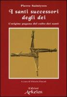 I santi successori degli dei. L'origine pagana del culto dei santi - Saintyves Pierre