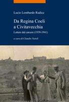 Da Regina Coeli a Civitavecchia. Lettere dal carcere (1939-1941) - Lombardo Radice Lucio