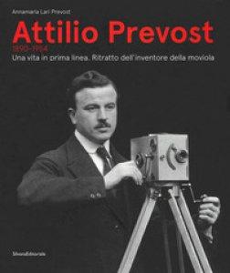 Copertina di 'Attilio Prevost (1890-1954). Una vita in prima linea. Ritratto dell'inventore della moviola. Ediz. illustrata'