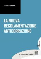 La nuova regolamentazione anticorruzione - Ranieri Razzante, Ciro Santoriello, Marilisa De Nigris