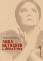 Anna Netrebko. L'ultima divina. Ediz. illustrata - Tomasino Renato