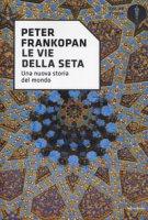Le vie della seta. Una nuova storia del mondo - Frankopan Peter