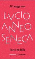 Più saggi con Lucio Anneo Seneca - Ilaria Rodella
