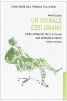 Animale così umano. Come l'ambiente che ci circonda può cambiare la nostra natura umana. (Un) - René Dubos