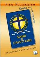 Sano e cristiano. Libretto-passaporto per ragazzi sani in un mondo di pazzi - Pellegrino Pino