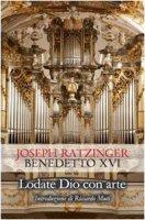 Lodate Dio con arte - Benedetto XVI (Joseph Ratzinger)
