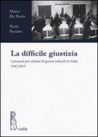La difficile giustizia. I processi per crimini di guerra tedeschi in Italia (1943-2013) - De Paolis Marco, Pezzino Paolo