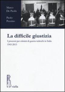 Copertina di 'La difficile giustizia. I processi per crimini di guerra tedeschi in Italia (1943-2013)'