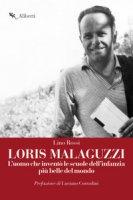 Loris Malaguzzi. L'uomo che inventò le scuole dell'infanzia più belle del mondo - Rossi Lino