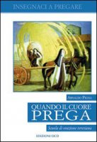 Quando il cuore prega. Scuola di orazione teresiana - Pigna Arnaldo
