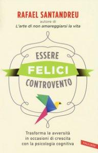 Copertina di 'Essere felici controvento. Trasforma le avversità in occasioni di crescita con la psicologia cognitiva'