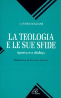 La teologia e le sue sfide. Aperture e dialogo - Colzani Gianni