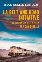 La Belt and road initiative. La nuova via della seta e la Cina globale - Bertozzi Diego Angelo