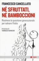 Né sfruttati né bamboccioni. Risolvere la questione generazionale per salvare l'Italia - Cancellato Francesco
