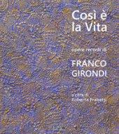 Così è la vita. Opere recenti di Franco Girondi. Catalogo della mostra (Bologna, 24 novembre-2 dicembre 2018). Ediz. illustrata