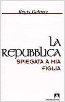 La Repubblica spiegata a mia figlia - Debray R�gis