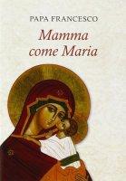 Mamma come Maria - Papa Francesco (Jorge Mario Bergoglio)