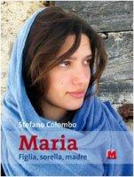 Maria. Figlia, sorella, madre. Con CD-ROM - Colombo Stefano