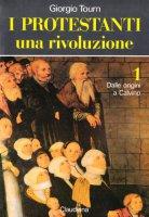 I protestanti. Una rivoluzione [vol_1] / Dalle origini a Calvino - Tourn Giorgio