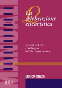 Copertina di 'La celebrazione eucaristica. Genesi del rito e sviluppo dell'interpretazione'