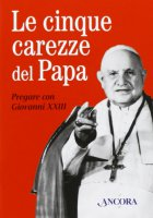 Le cinque carezze del papa. Pregare con Giovanni XXIII. Con gadget - Giovanni XXIII