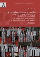 Costantinopoli, Vienna, Szigetvár. Un progetto nel luogo di morte di Solimano il Magnifico. La costruzione di una tesi di architettura in un vicino (e dimenticato) oriente balcanico - Mosetti Alessandro