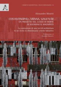 Copertina di 'Costantinopoli, Vienna, Szigetvár. Un progetto nel luogo di morte di Solimano il Magnifico. La costruzione di una tesi di architettura in un vicino (e dimenticato) oriente balcanico'