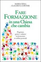 Fare formazione in una Chiesa che cambia - Maria Ciola, Claudio G. Cortese