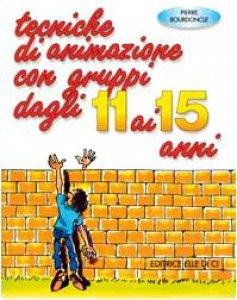Copertina di 'Tecniche di animazione con gruppi dagli 11 ai 15 anni. Per riunioni, ritiri spirituali, campiscuola'