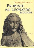 Proposte per Leonardo scultore. Con il saggio Prospettiva «di spiracolo» - Parronchi Alessandro