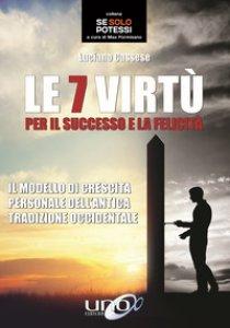 Copertina di 'Le 7 virtù per il successo e la felicità. Il modello di crescita personale dell'antica tradizione occidentale'