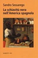 La schiavitù nera nell'America spagnola. Legislazione e prassi nel Chocò colombiano del XVIII secolo - Sessarego Sandro