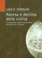 Ascesa e declino delle civiltà. La teoria delle macro-trasformazioni politiche di A.J. Toynbee - Luca G. Castellin