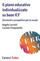 Il piano educativo individualizzato su base ICF. Strumenti e prospettive per la scuola - Lascioli Angelo, Pasqualotto Luciano