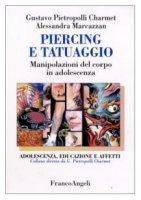 Piercing e tatuaggio. Manipolazioni del corpo in adolescenza - Pietropolli Charmet Gustavo,  Marcazzan Alessandra