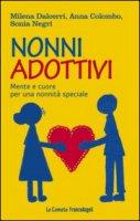 Nonni adottivi. Mente e cuore per una nonnità speciale - Dalcerri Milena, Colombo Anna, Negri Sonia
