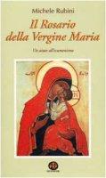 Il rosario della Vergine Maria. Un aiuto all'ecumenismo - Rubini Michele