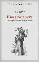 Una storia vera e altre opere scelte da Alberto Savinio - Luciano di Samosata