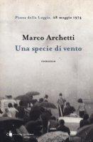 Una specie di vento. Piazza della Loggia, 28 maggio 1974 - Archetti Marco