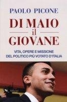 Di Maio il Giovane. Vita, opere e missione del politico più votato d'Italia - Picone Paolo